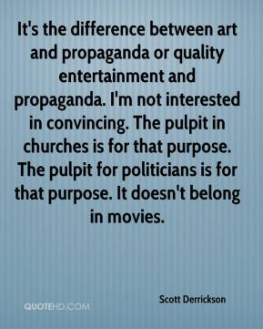 Scott Derrickson  - It's the difference between art and propaganda or quality entertainment and propaganda. I'm not interested in convincing. The pulpit in churches is for that purpose. The pulpit for politicians is for that purpose. It doesn't belong in movies.