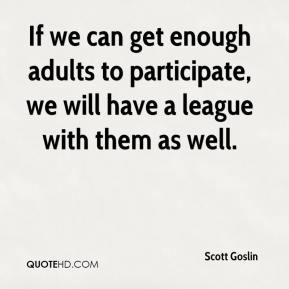 Scott Goslin  - If we can get enough adults to participate, we will have a league with them as well.