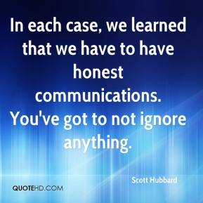 Scott Hubbard  - In each case, we learned that we have to have honest communications. You've got to not ignore anything.
