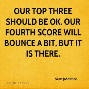 Scott Johnstone  - Our top three should be OK. Our fourth score will bounce a bit, but it is there.
