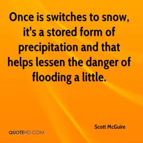 Scott McGuire  - Once is switches to snow, it's a stored form of precipitation and that helps lessen the danger of flooding a little.
