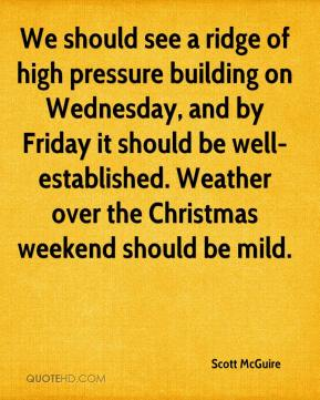 Scott McGuire  - We should see a ridge of high pressure building on Wednesday, and by Friday it should be well-established. Weather over the Christmas weekend should be mild.