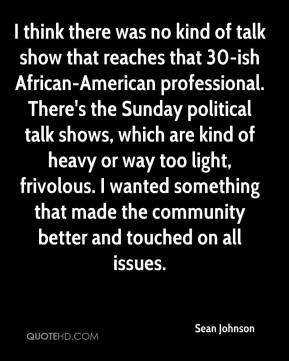 I think there was no kind of talk show that reaches that 30-ish African-American professional. There's the Sunday political talk shows, which are kind of heavy or way too light, frivolous. I wanted something that made the community better and touched on all issues.