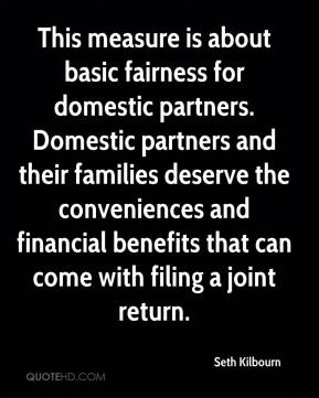 Seth Kilbourn  - This measure is about basic fairness for domestic partners. Domestic partners and their families deserve the conveniences and financial benefits that can come with filing a joint return.