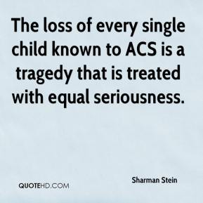 Sharman Stein  - The loss of every single child known to ACS is a tragedy that is treated with equal seriousness.