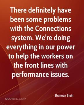 Sharman Stein  - There definitely have been some problems with the Connections system. We're doing everything in our power to help the workers on the front lines with performance issues.