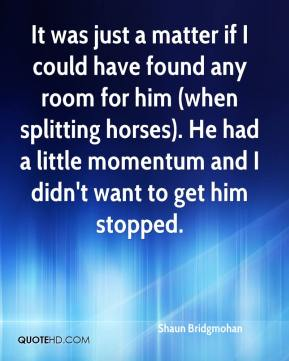 Shaun Bridgmohan  - It was just a matter if I could have found any room for him (when splitting horses). He had a little momentum and I didn't want to get him stopped.
