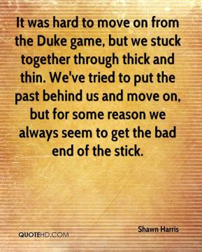 It was hard to move on from the Duke game, but we stuck together through thick and thin. We've tried to put the past behind us and move on, but for some reason we always seem to get the bad end of the stick.