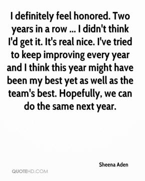 Sheena Aden  - I definitely feel honored. Two years in a row ... I didn't think I'd get it. It's real nice. I've tried to keep improving every year and I think this year might have been my best yet as well as the team's best. Hopefully, we can do the same next year.