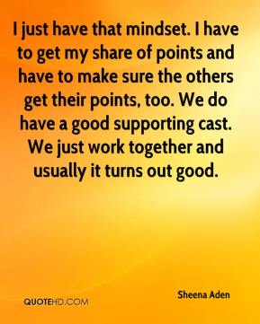 I just have that mindset. I have to get my share of points and have to make sure the others get their points, too. We do have a good supporting cast. We just work together and usually it turns out good.