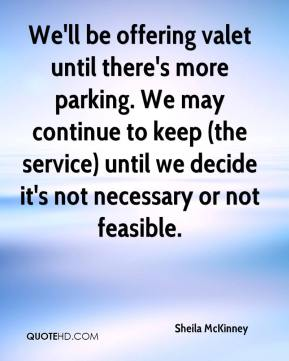 Sheila McKinney  - We'll be offering valet until there's more parking. We may continue to keep (the service) until we decide it's not necessary or not feasible.