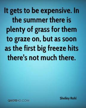 Shelley Rohl  - It gets to be expensive. In the summer there is plenty of grass for them to graze on, but as soon as the first big freeze hits there's not much there.