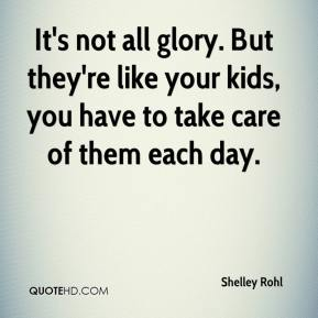 Shelley Rohl  - It's not all glory. But they're like your kids, you have to take care of them each day.