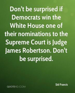 Sid Francis  - Don't be surprised if Democrats win the White House one of their nominations to the Supreme Court is Judge James Robertson. Don't be surprised.