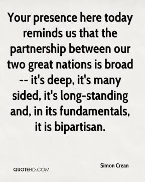 Your presence here today reminds us that the partnership between our two great nations is broad -- it's deep, it's many sided, it's long-standing and, in its fundamentals, it is bipartisan.