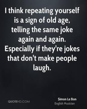 I think repeating yourself is a sign of old age, telling the same joke again and again. Especially if they're jokes that don't make people laugh.
