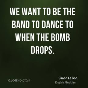 We want to be the band to dance to when the bomb drops.