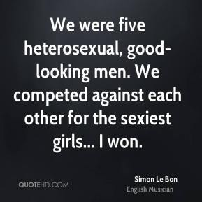 Simon Le Bon - We were five heterosexual, good-looking men. We competed against each other for the sexiest girls... I won.