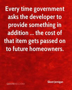 Skeet Jernigan  - Every time government asks the developer to provide something in addition ... the cost of that item gets passed on to future homeowners.