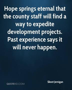 Skeet Jernigan  - Hope springs eternal that the county staff will find a way to expedite development projects. Past experience says it will never happen.