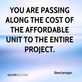 Skeet Jernigan  - You are passing along the cost of the affordable unit to the entire project.