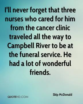 Skip McDonald  - I'll never forget that three nurses who cared for him from the cancer clinic traveled all the way to Campbell River to be at the funeral service. He had a lot of wonderful friends.