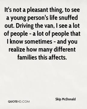 Skip McDonald  - It's not a pleasant thing, to see a young person's life snuffed out. Driving the van, I see a lot of people - a lot of people that I know sometimes - and you realize how many different families this affects.