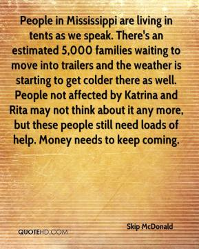 Skip McDonald  - People in Mississippi are living in tents as we speak. There's an estimated 5,000 families waiting to move into trailers and the weather is starting to get colder there as well. People not affected by Katrina and Rita may not think about it any more, but these people still need loads of help. Money needs to keep coming.