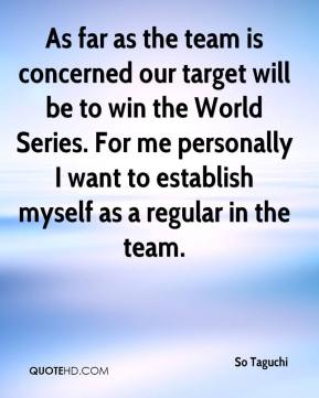 So Taguchi  - As far as the team is concerned our target will be to win the World Series. For me personally I want to establish myself as a regular in the team.