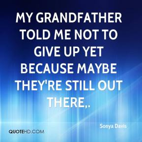 Sonya Davis  - My grandfather told me not to give up yet because maybe they're still out there.