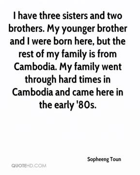 Sopheeng Toun  - I have three sisters and two brothers. My younger brother and I were born here, but the rest of my family is from Cambodia. My family went through hard times in Cambodia and came here in the early '80s.
