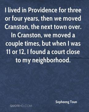 Sopheeng Toun  - I lived in Providence for three or four years, then we moved Cranston, the next town over. In Cranston, we moved a couple times, but when I was 11 or 12, I found a court close to my neighborhood.