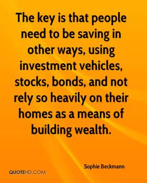 Sophie Beckmann  - The key is that people need to be saving in other ways, using investment vehicles, stocks, bonds, and not rely so heavily on their homes as a means of building wealth.
