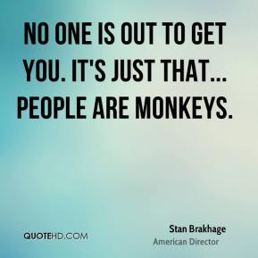 No one is out to get you. It's just that... people are monkeys.