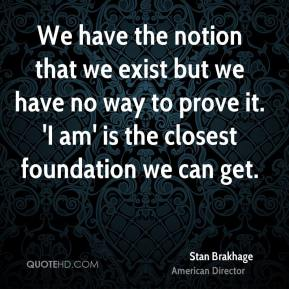 Stan Brakhage - We have the notion that we exist but we have no way to prove it. 'I am' is the closest foundation we can get.