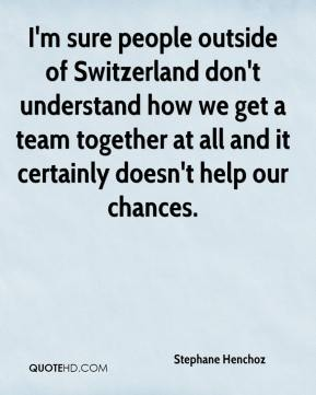 Stephane Henchoz  - I'm sure people outside of Switzerland don't understand how we get a team together at all and it certainly doesn't help our chances.