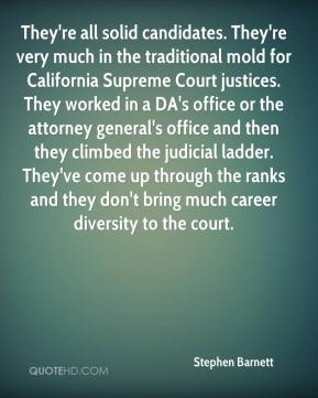 Stephen Barnett  - They're all solid candidates. They're very much in the traditional mold for California Supreme Court justices. They worked in a DA's office or the attorney general's office and then they climbed the judicial ladder. They've come up through the ranks and they don't bring much career diversity to the court.