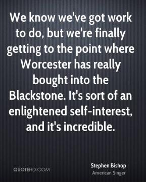 Stephen Bishop  - We know we've got work to do, but we're finally getting to the point where Worcester has really bought into the Blackstone. It's sort of an enlightened self-interest, and it's incredible.