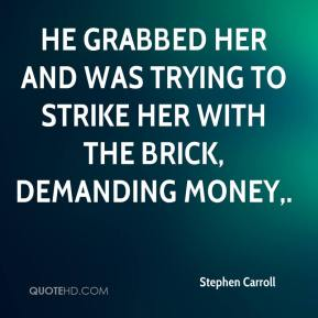 Stephen Carroll  - He grabbed her and was trying to strike her with the brick, demanding money.