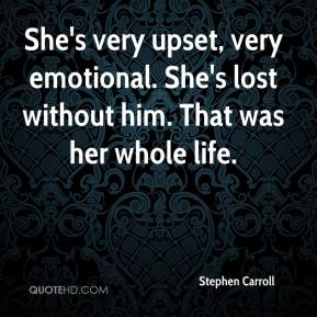 Stephen Carroll  - She's very upset, very emotional. She's lost without him. That was her whole life.
