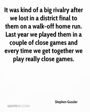 It was kind of a big rivalry after we lost in a district final to them on a walk-off home run. Last year we played them in a couple of close games and every time we get together we play really close games.