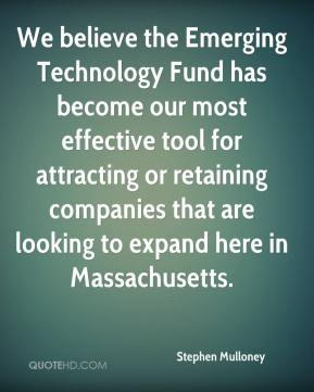 Stephen Mulloney  - We believe the Emerging Technology Fund has become our most effective tool for attracting or retaining companies that are looking to expand here in Massachusetts.