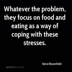 Steve Bloomfield  - Whatever the problem, they focus on food and eating as a way of coping with these stresses.