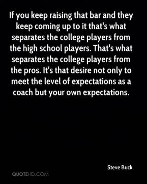 Steve Buck  - If you keep raising that bar and they keep coming up to it that's what separates the college players from the high school players. That's what separates the college players from the pros. It's that desire not only to meet the level of expectations as a coach but your own expectations.