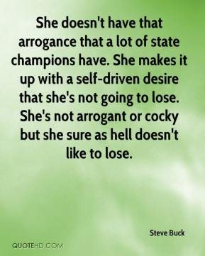 Steve Buck  - She doesn't have that arrogance that a lot of state champions have. She makes it up with a self-driven desire that she's not going to lose. She's not arrogant or cocky but she sure as hell doesn't like to lose.