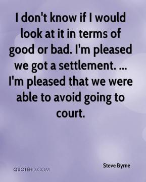 I don't know if I would look at it in terms of good or bad. I'm pleased we got a settlement. ... I'm pleased that we were able to avoid going to court.