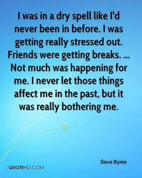 Steve Byrne  - I was in a dry spell like I'd never been in before. I was getting really stressed out. Friends were getting breaks. ... Not much was happening for me. I never let those things affect me in the past, but it was really bothering me.