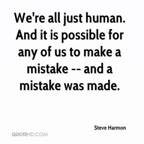 We're all just human. And it is possible for any of us to make a mistake -- and a mistake was made.