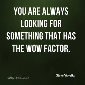 Steve Violetta  - You are always looking for something that has the wow factor.