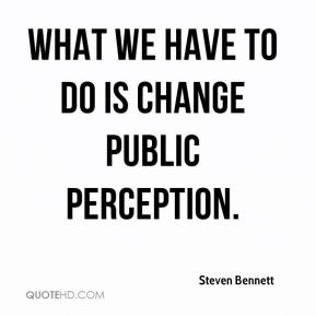 Steven Bennett  - What we have to do is change public perception.